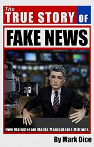 The True Story of Fake News: How Mainstream Media Manipulates Millions